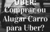 UBER: Comprar ou Alugar Carro para Uber